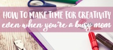 How to make time for your creative outlets even when you're a busy mom